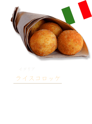 Italy: Arancini These croquettes are made by flavoring cooked rice with ragu or other sauces, then forming the rice into balls with fillings such as cheese or meat and deep frying them.